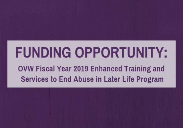 Graphic image saying Funding Opportunity, OVW FIscal Year 2019 Enhanced Training and Services to End Abuse in Later Life Program in purple letters in shaded box on purple background